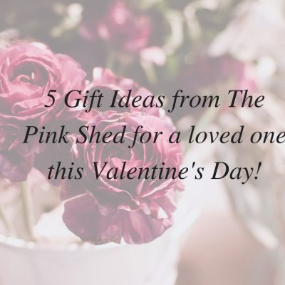 5 Gift ideas from The Pink Shed for a loved one this Valentine's Day!